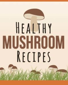 The Ultimate Guide To Healthy Mushroom Recipes
